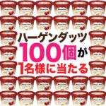 【人気懸賞】春のプレキャン「ハーゲンダッツ100個」当たる\(^o^)/ネ申CP